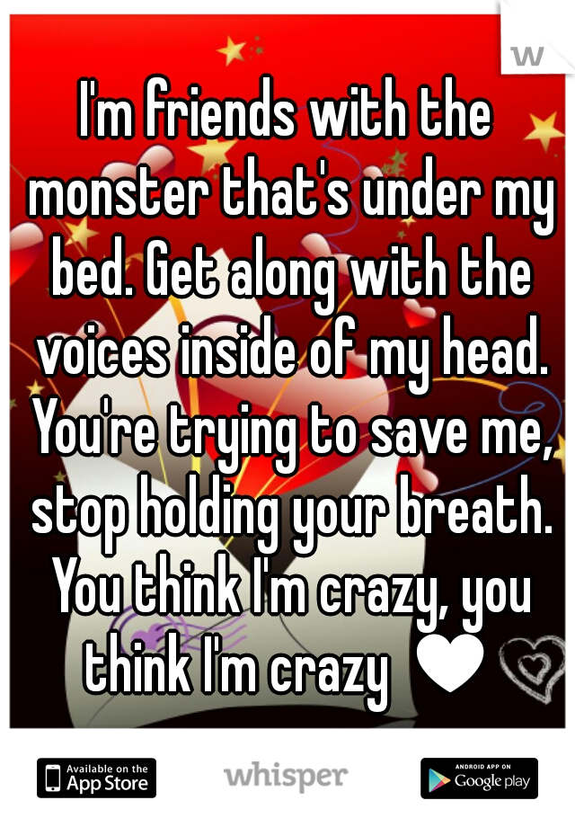 I'm friends with the monster that's under my bed. Get along with the voices inside of my head. You're trying to save me, stop holding your breath. You think I'm crazy, you think I'm crazy ♥