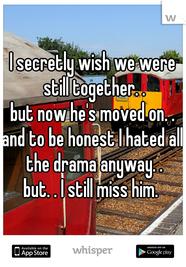 I secretly wish we were still together. . but now he's moved on. . and to be honest I hated all the drama anyway. . but. . I still miss him.
