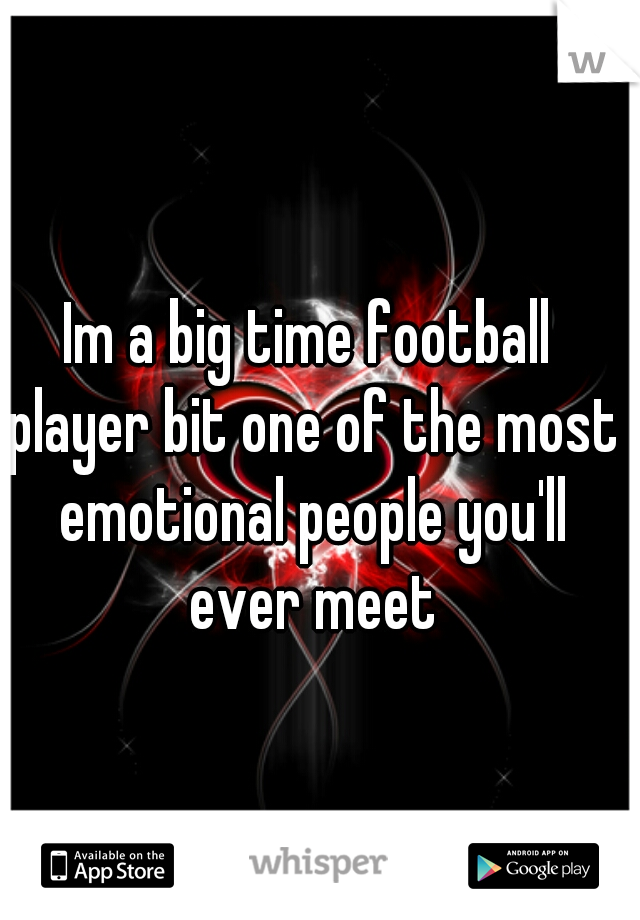 Im a big time football player bit one of the most emotional people you'll ever meet