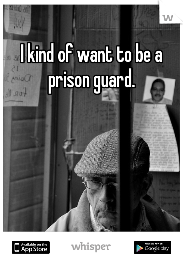 I kind of want to be a prison guard.