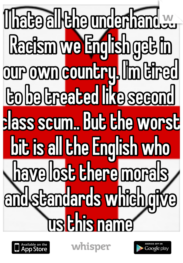 I hate all the underhanded Racism we English get in our own country. I'm tired to be treated like second class scum.. But the worst bit is all the English who have lost there morals and standards which give us this name
