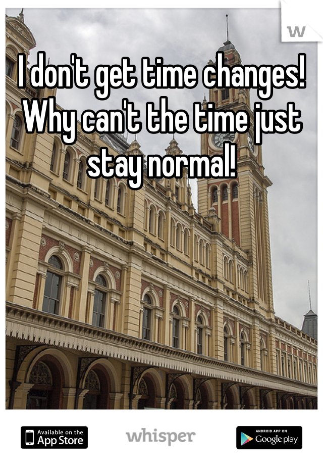 I don't get time changes! Why can't the time just stay normal!