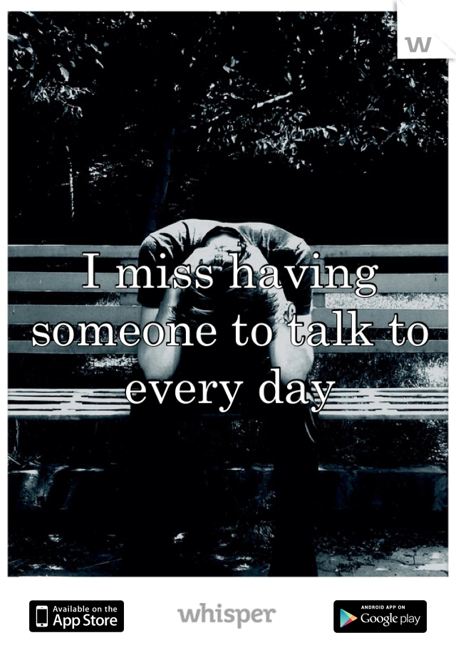 I miss having someone to talk to every day