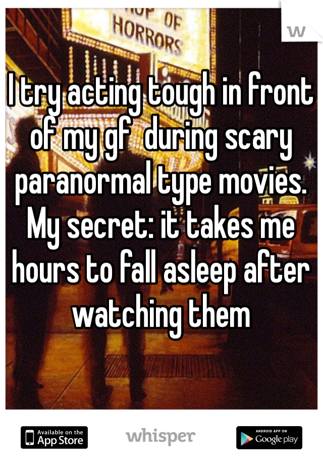 I try acting tough in front of my gf  during scary paranormal type movies. My secret: it takes me hours to fall asleep after watching them