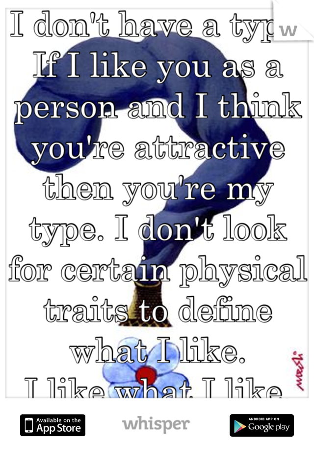 I don't have a type.  If I like you as a person and I think you're attractive then you're my type. I don't look for certain physical traits to define what I like. I like what I like.