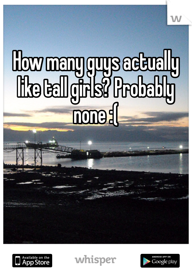 How many guys actually like tall girls? Probably none :(