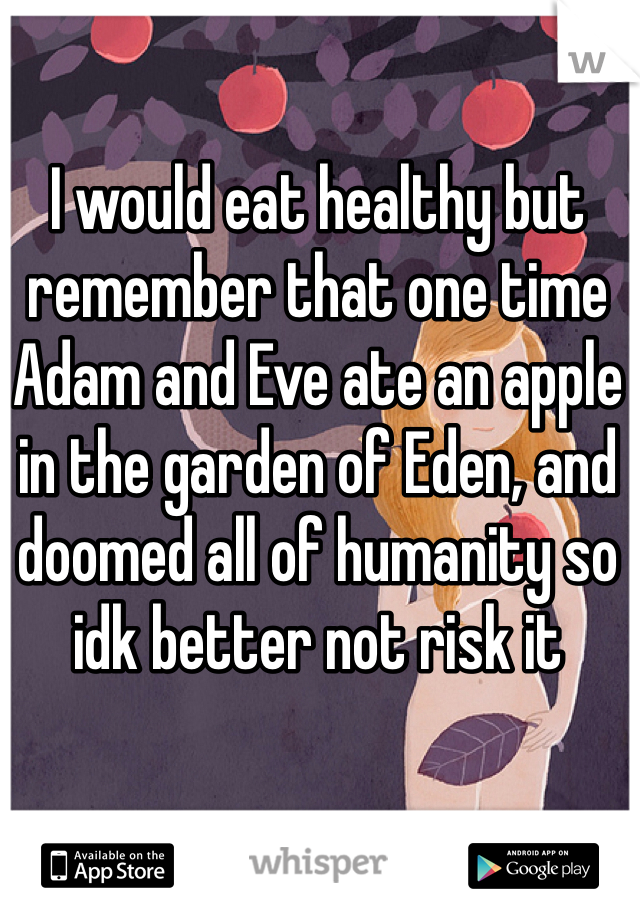 I would eat healthy but remember that one time Adam and Eve ate an apple in the garden of Eden, and doomed all of humanity so idk better not risk it