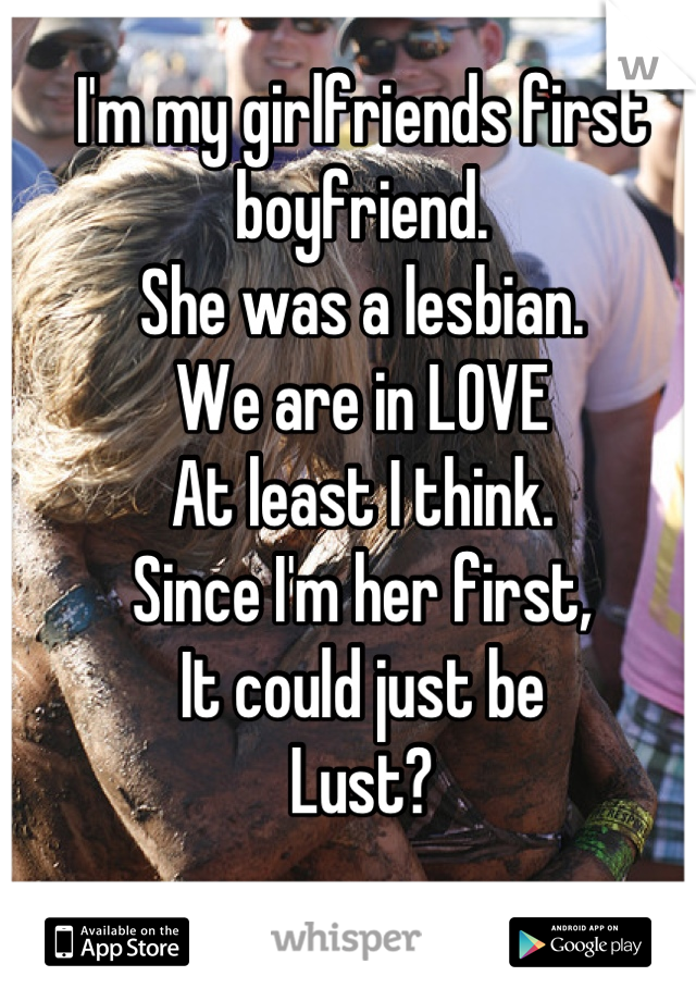 I'm my girlfriends first boyfriend.  She was a lesbian.  We are in LOVE  At least I think.  Since I'm her first,  It could just be  Lust?