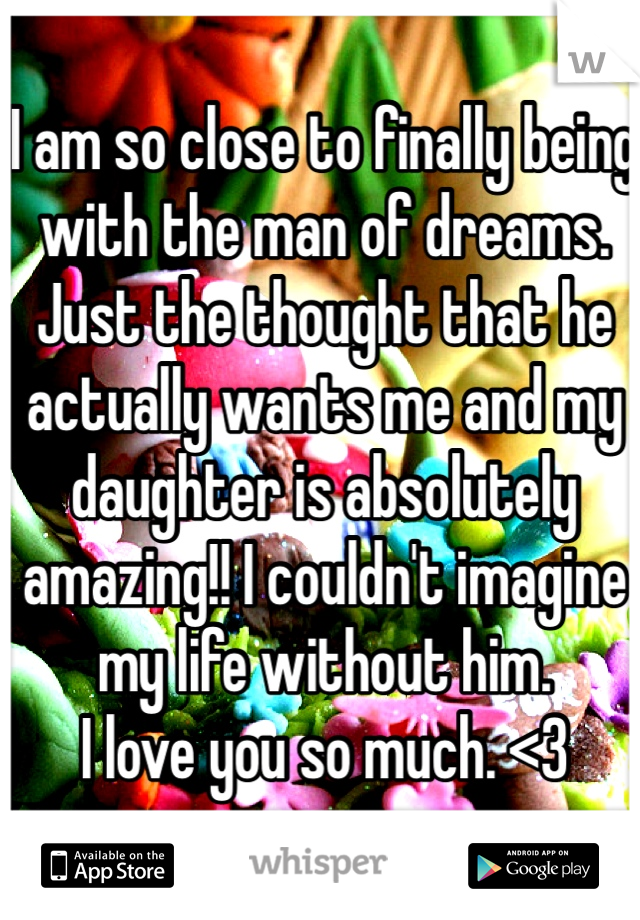 I am so close to finally being with the man of dreams. Just the thought that he actually wants me and my daughter is absolutely amazing!! I couldn't imagine my life without him.  I love you so much. <3