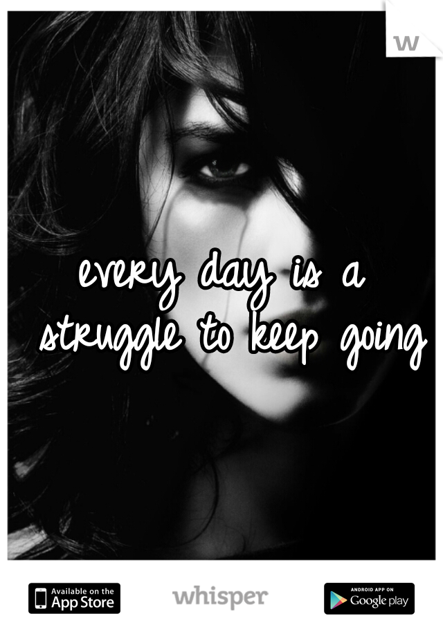 every day is a struggle to keep going