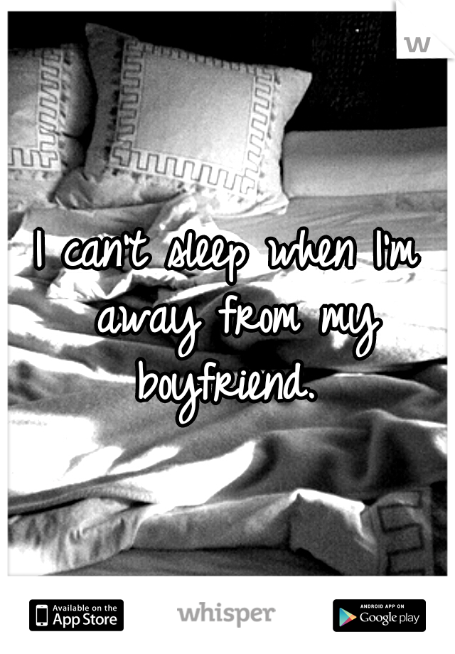 I can't sleep when I'm away from my boyfriend.