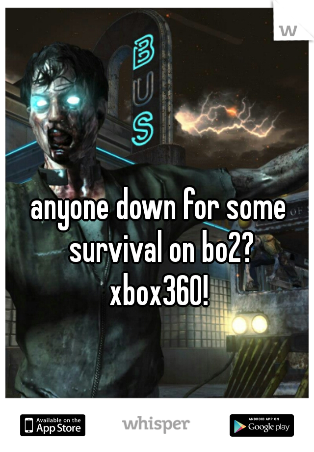 anyone down for some survival on bo2? xbox360!
