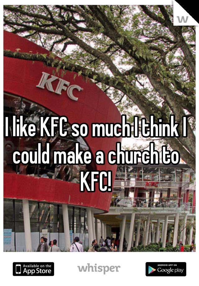I like KFC so much I think I could make a church to KFC!