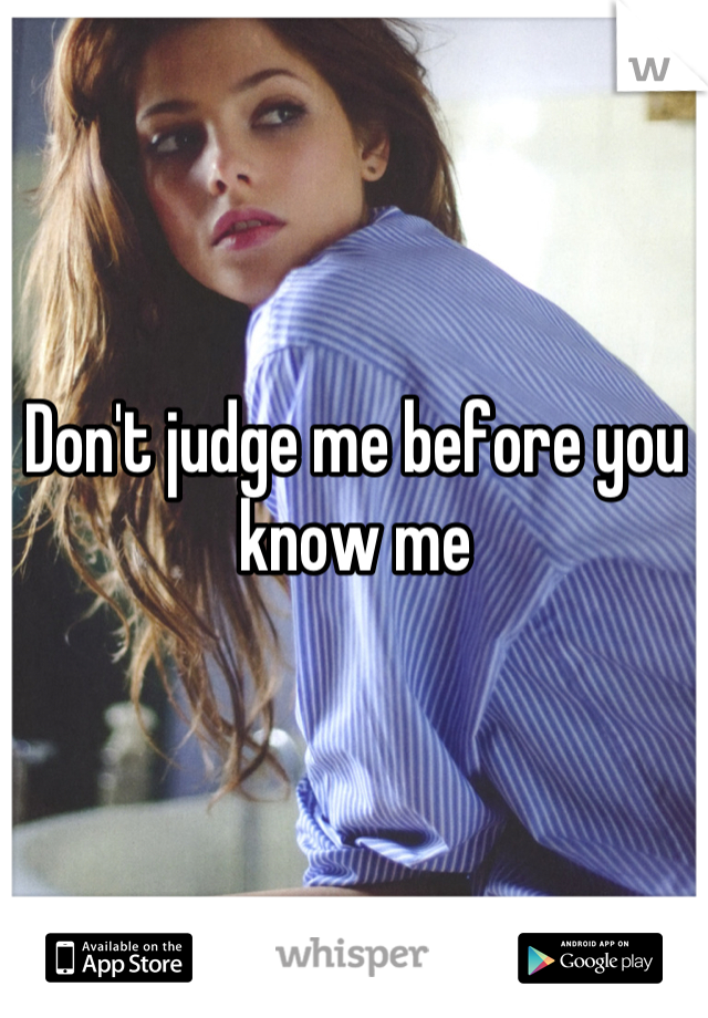 Don't judge me before you know me