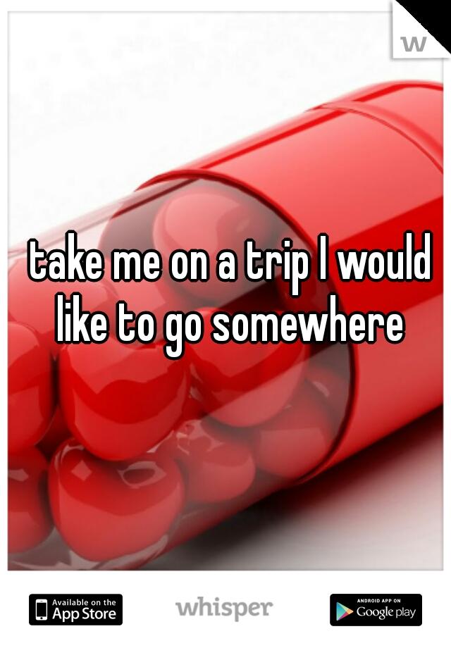 take me on a trip I would like to go somewhere