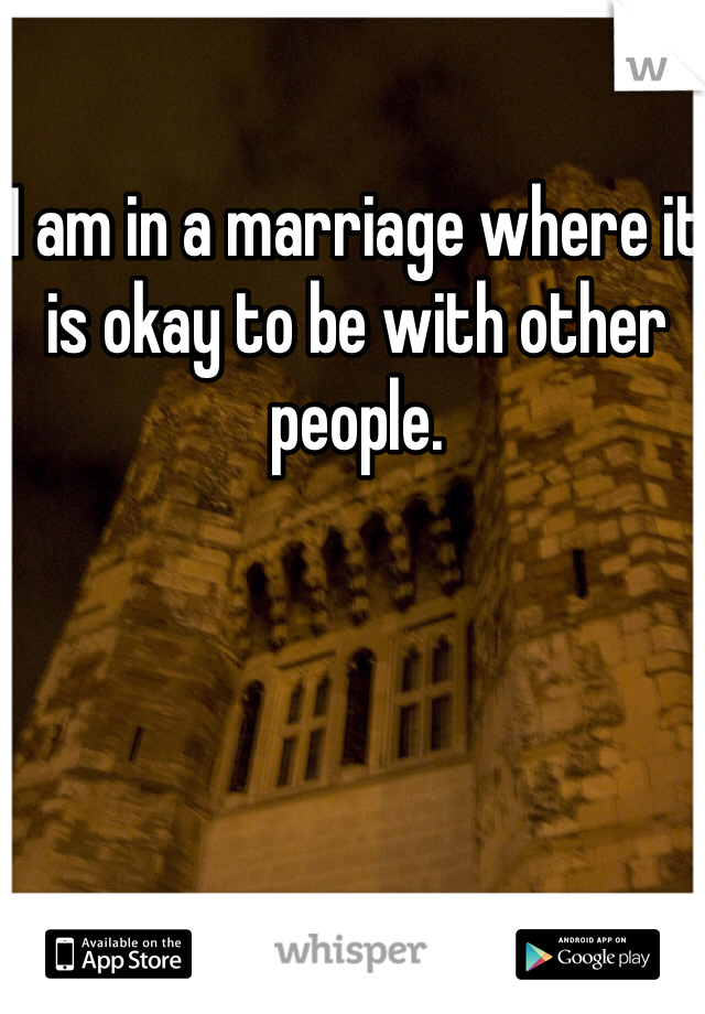 I am in a marriage where it is okay to be with other people.