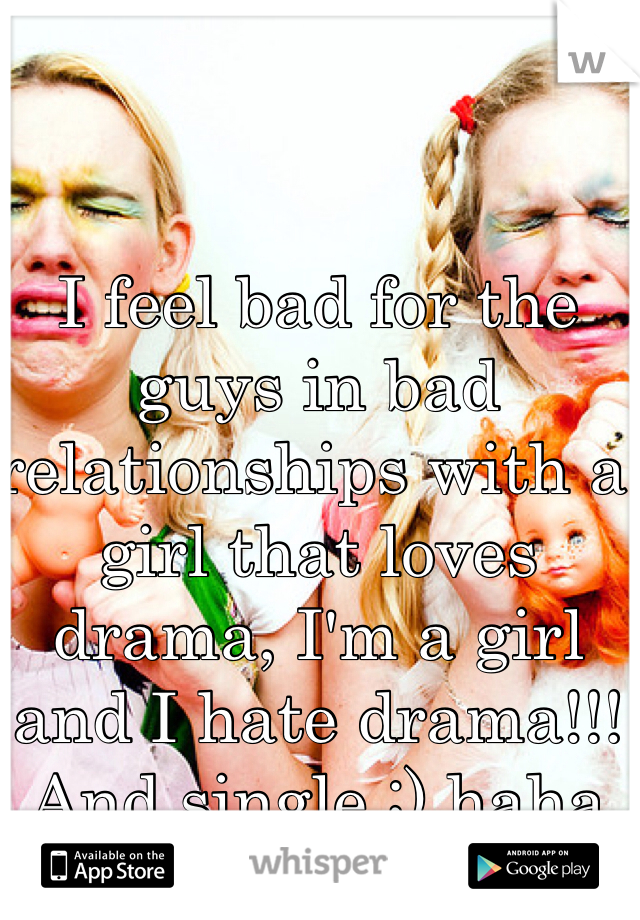 I feel bad for the guys in bad relationships with a girl that loves drama, I'm a girl and I hate drama!!! And single ;) haha