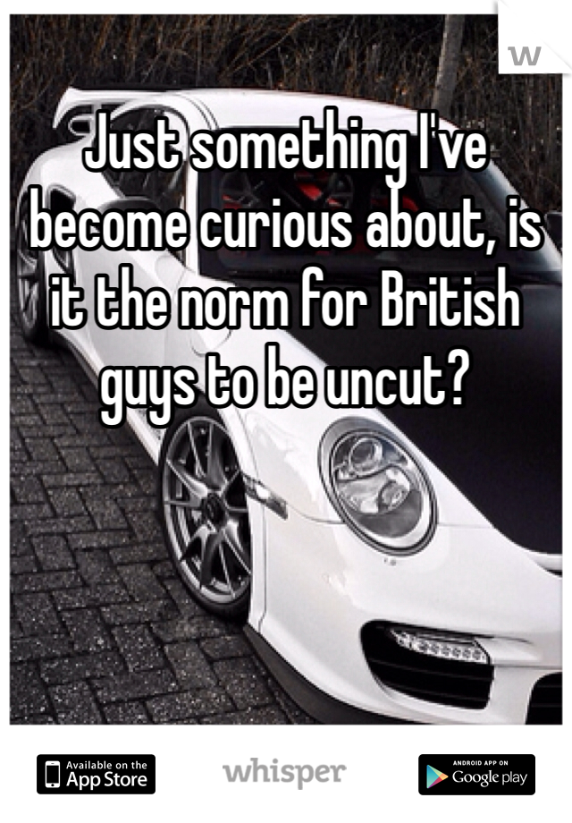 Just something I've become curious about, is it the norm for British guys to be uncut?