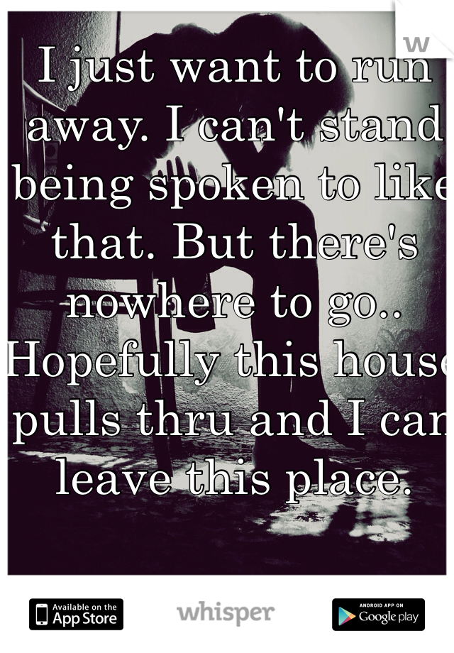 I just want to run away. I can't stand being spoken to like that. But there's nowhere to go.. Hopefully this house pulls thru and I can leave this place.
