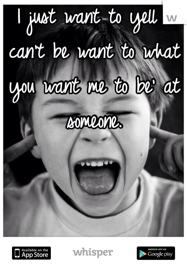 I just want to yell 'I can't be want to what you want me to be' at someone.