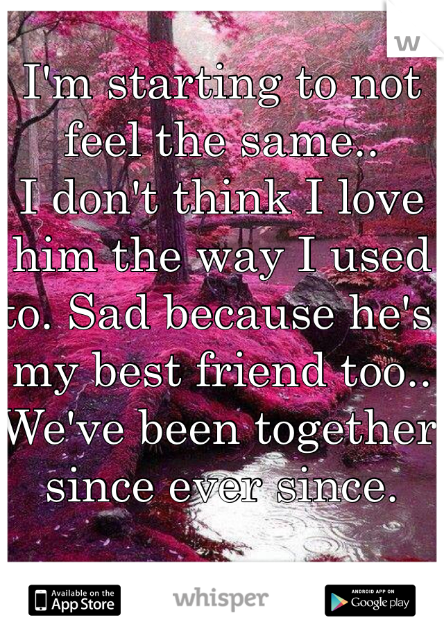I'm starting to not feel the same.. I don't think I love him the way I used to. Sad because he's my best friend too..  We've been together since ever since.