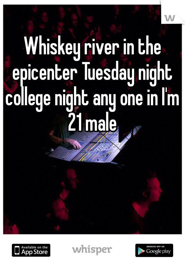 Whiskey river in the epicenter Tuesday night college night any one in I'm 21 male