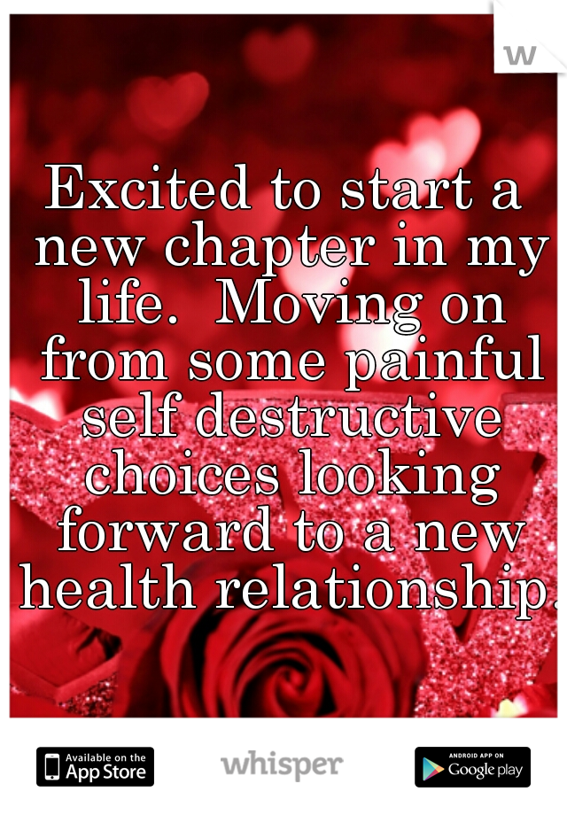 Excited to start a new chapter in my life.  Moving on from some painful self destructive choices looking forward to a new health relationship.