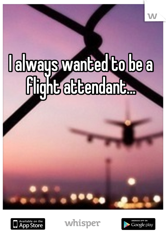 I always wanted to be a flight attendant...