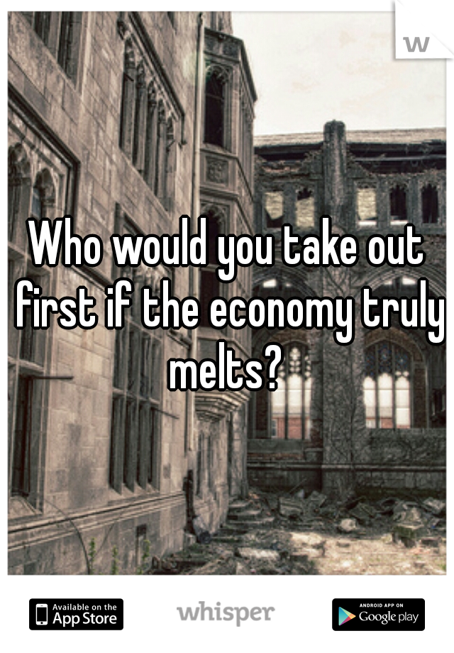 Who would you take out first if the economy truly melts?