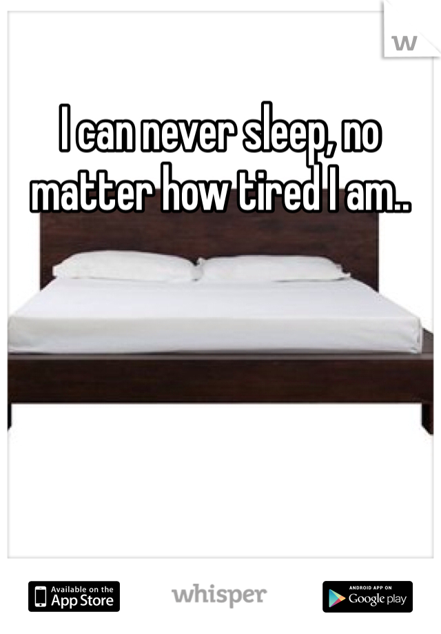 I can never sleep, no matter how tired I am..
