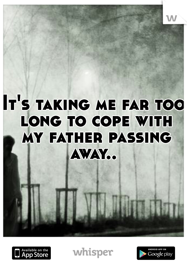 It's taking me far too long to cope with my father passing away..