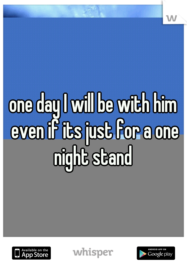 one day I will be with him even if its just for a one night stand