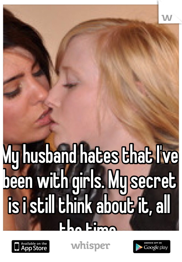 My husband hates that I've been with girls. My secret is i still think about it, all the time.