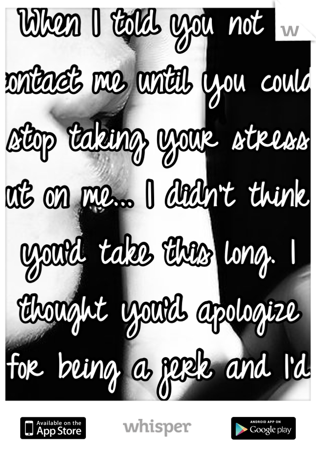 When I told you not to contact me until you could stop taking your stress out on me... I didn't think you'd take this long. I thought you'd apologize for being a jerk and I'd help you get through it.