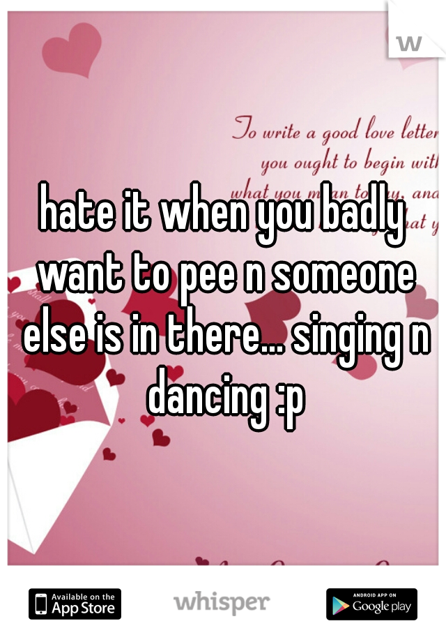 hate it when you badly want to pee n someone else is in there... singing n dancing :p