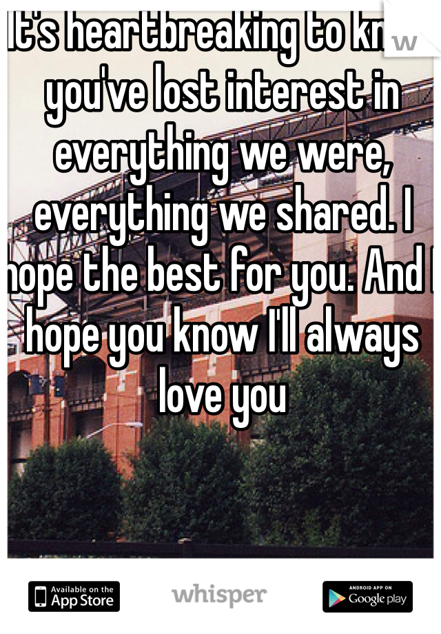It's heartbreaking to know you've lost interest in everything we were, everything we shared. I hope the best for you. And I hope you know I'll always love you