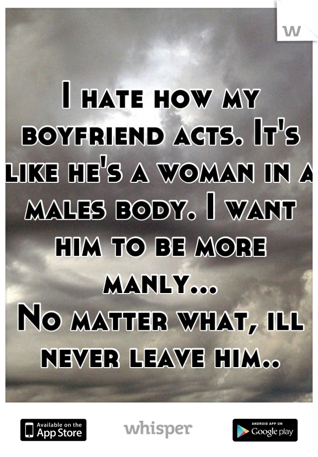 I hate how my boyfriend acts. It's like he's a woman in a males body. I want him to be more manly... No matter what, ill never leave him..