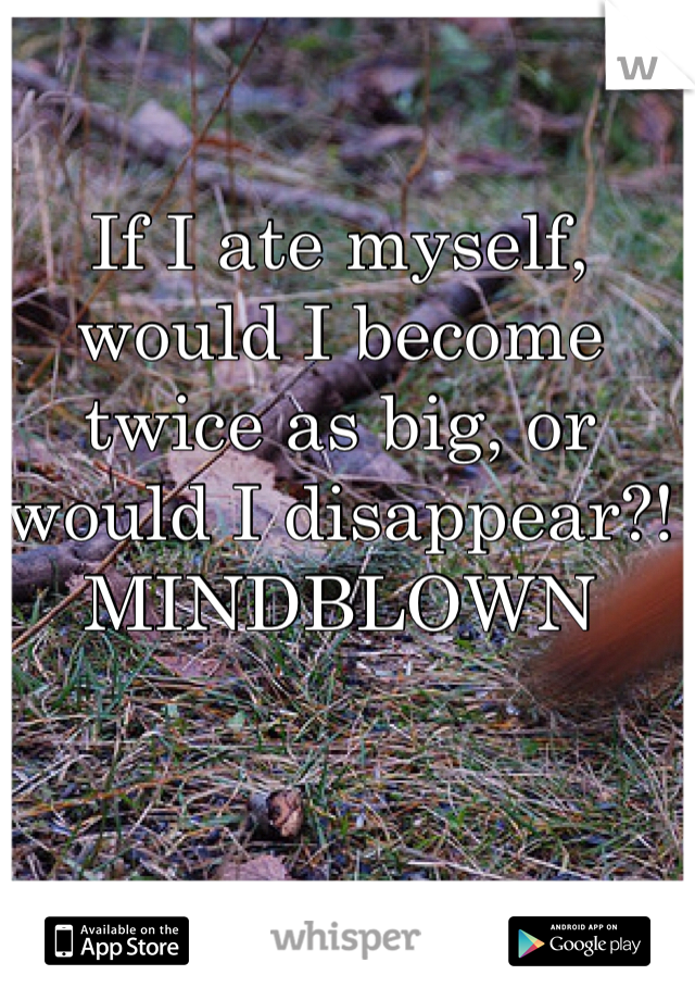 If I ate myself, would I become twice as big, or would I disappear?! MINDBLOWN