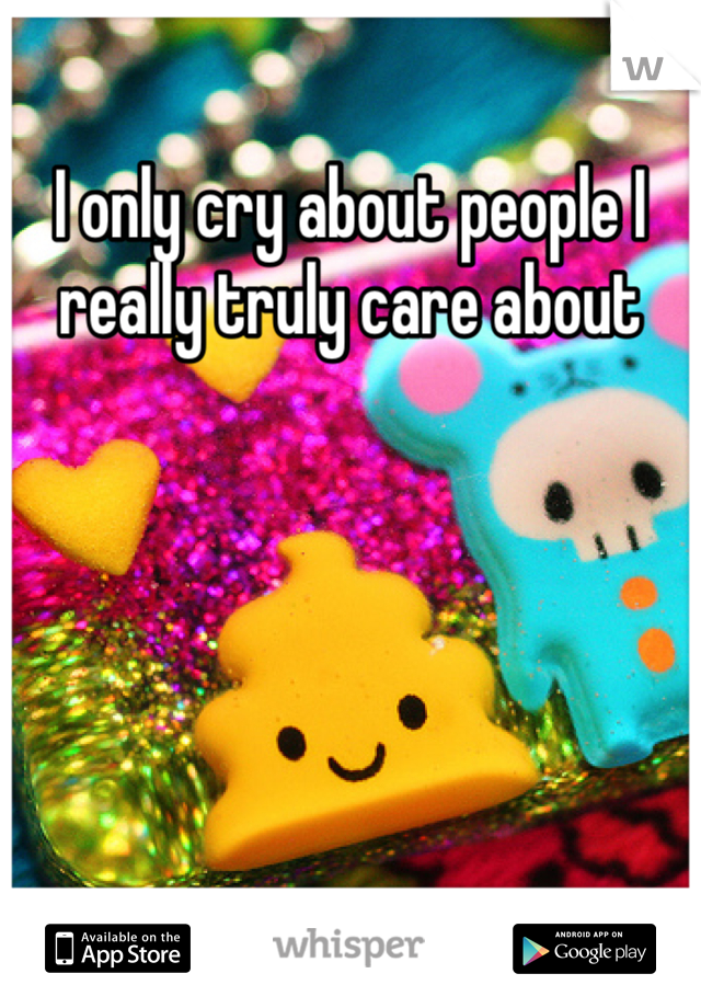 I only cry about people I really truly care about