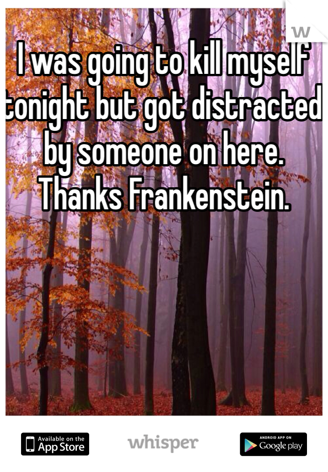 I was going to kill myself tonight but got distracted by someone on here. Thanks Frankenstein.