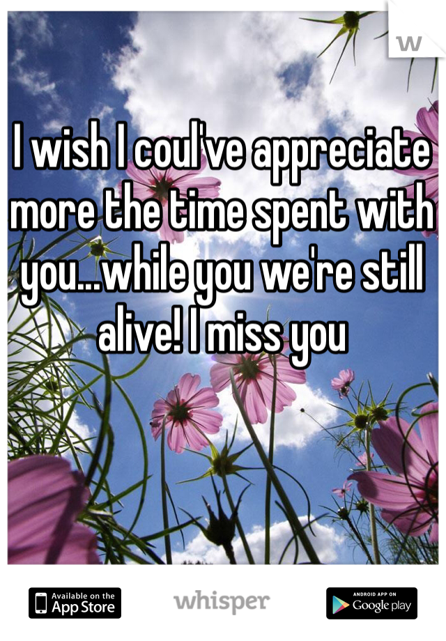I wish I coul've appreciate more the time spent with you...while you we're still alive! I miss you