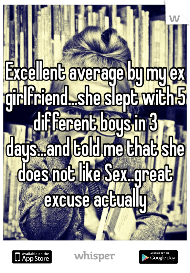 Excellent average by my ex girlfriend...she slept with 5 different boys in 3 days...and told me that she does not like Sex..great excuse actually
