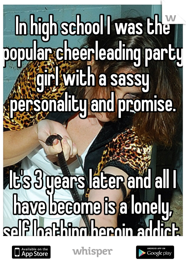 In high school I was the popular cheerleading party girl with a sassy personality and promise.   It's 3 years later and all I have become is a lonely, self loathing heroin addict.
