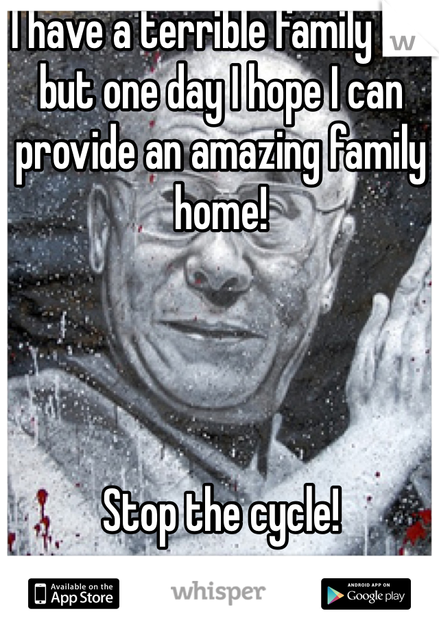 I have a terrible family life but one day I hope I can provide an amazing family home!      Stop the cycle!
