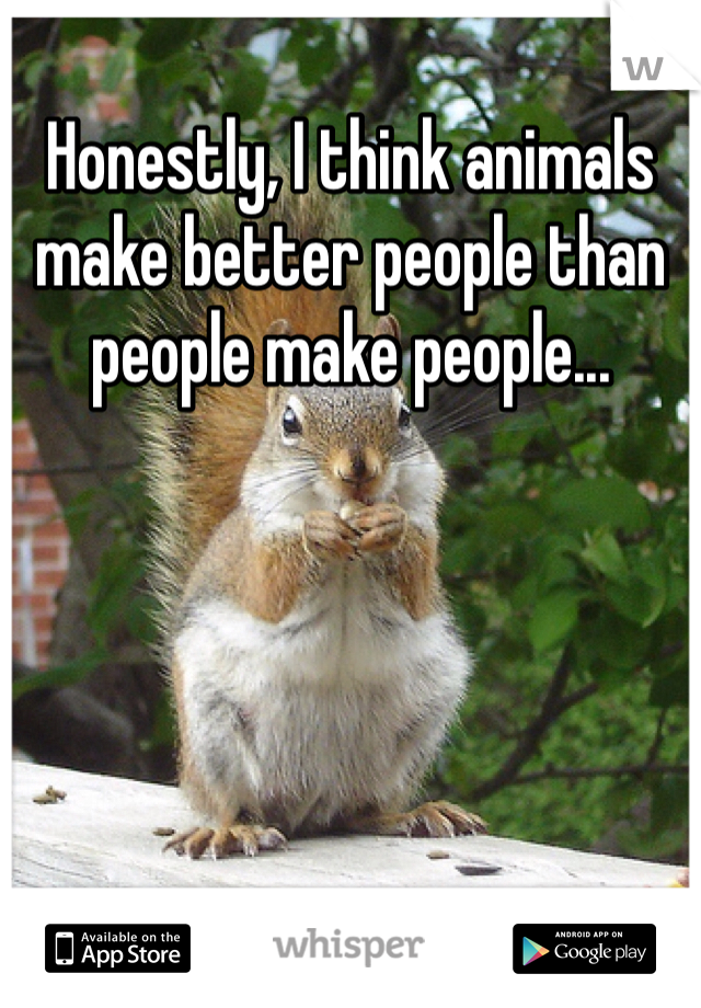 Honestly, I think animals make better people than people make people...