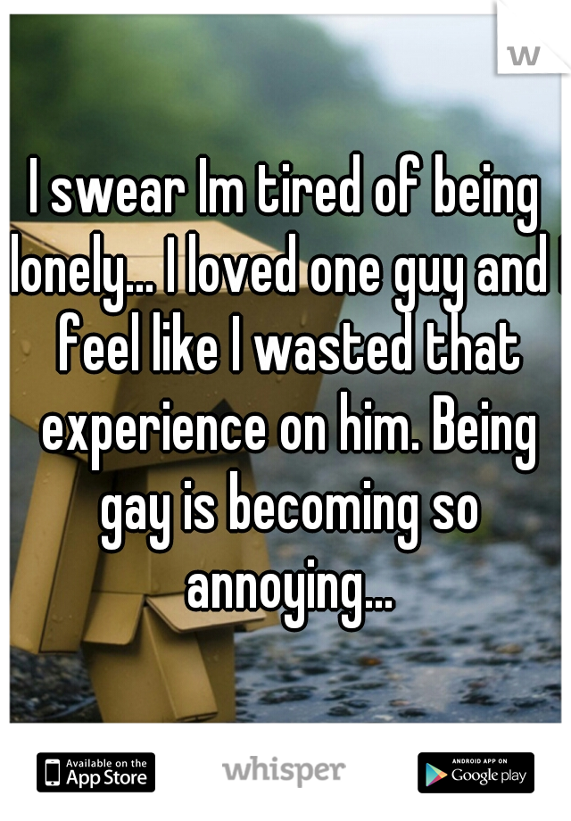 I swear Im tired of being lonely... I loved one guy and I feel like I wasted that experience on him. Being gay is becoming so annoying...