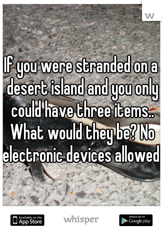 If you were stranded on a desert island and you only could have three items.. What would they be? No electronic devices allowed.