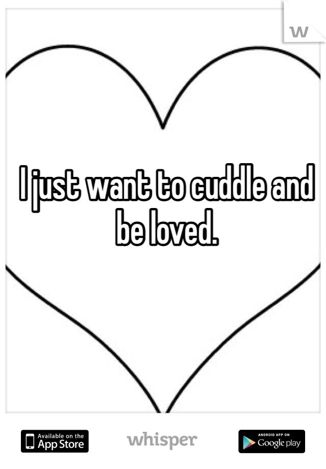 I just want to cuddle and be loved.