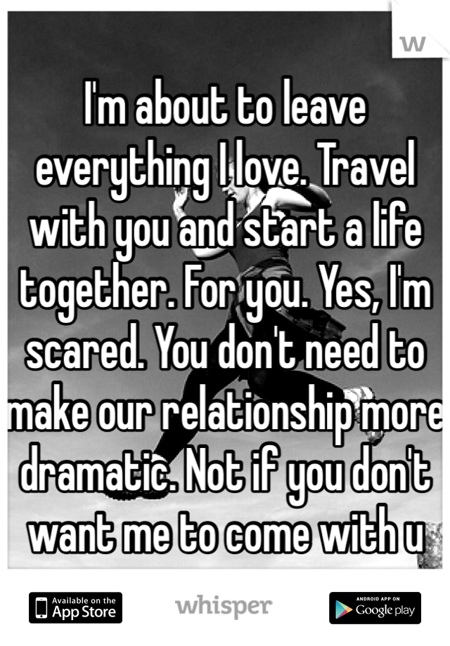 I'm about to leave everything I love. Travel with you and start a life together. For you. Yes, I'm scared. You don't need to make our relationship more dramatic. Not if you don't want me to come with u