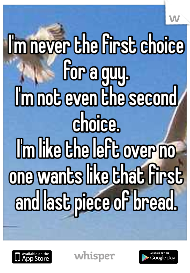 I'm never the first choice for a guy.  I'm not even the second choice. I'm like the left over no one wants like that first and last piece of bread.